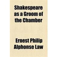 Shakespeare As a Groom of the Chamber by Law, Ernest Philip Alphonse, 9780217990004