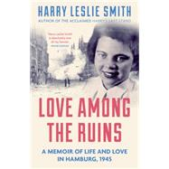 Love Among the Ruins A Memoir of Life and Love in Hamburg, 1945 by Leslie Smith, Harry, 9781785780004