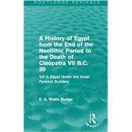 A History of Egypt from the End of the Neolithic Period to the Death of Cleopatra VII B.C. 30 (Routledge Revivals): Egypt Under the Great Pyramid Builders by Budge, E. A. Wallis, 9780415810005