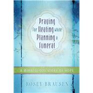 Praying for Healing While Planning a Funeral: A Miraculous Story of Hope by Brausen, Rosey, 9781424550005