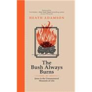 The Bush Always Burns: Jesus in the Unannounced Moments of Life by Adamson, Heath; Dekker, Ted, 9781680660005
