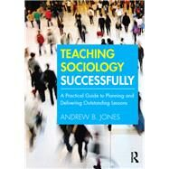 Teaching Sociology Successfully: A practical guide to planning and delivering outstanding lessons by Jones; Andrew B., 9781138190009