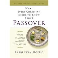 What Every Christian Needs to Know About Passover: What It Means and Why It Matters by Moffic, Evan, 9781501800009