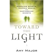 Toward the Light: Rescuing Spirits, Trapped Souls, and Earthbound Ghosts by Major, Amy, 9781632650009