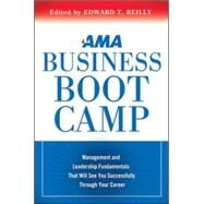 AMA Business Boot Camp : Management and Leadership Fundamentals That Will See You Successfully Through Your Career by Reilly, Edward T., 9780814420010