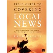 Field Guide to Covering Local News : How to Report on Cops, Courts, Schools, Emergencies, and Government by Bayles, Fred, 9781608710010