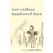 Our Endless Numbered Days A Novel by Fuller , Claire, 9781941040010