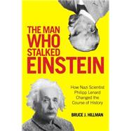 The Man Who Stalked Einstein: How Nazi Scientist Philipp Lenard Changed the Course of History by Hillman, Bruce, 9781493010011
