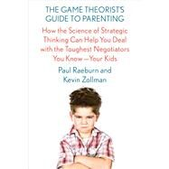 The Game Theorist's Guide to Parenting How the Science of Strategic Thinking Can Help You Deal with the Toughest Negotiators You Know--Your Kids by Raeburn, Paul; Zollman, Kevin, 9780374160012