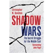 Shadow Wars The Secret Struggle for the Middle East by Davidson, Christopher, 9781786070012