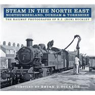Steam in the North East - Northumberland, Durham & Yorkshire by Dickson, Brian J.; Buckley, R.j., 9780750970013