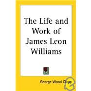 The Life and Work of James Leon Williams by Clapp, George Wood, 9781419140013
