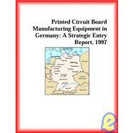 Printed Circuit Board Manufacturing Equipment In Germany : A Strategic Entry Report, 1997 by Icon Group International Staff, 9780741810014