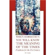 When Horses Run You Will Know the Meaning of the Times: Prophecies for the 21st Century by Farley, B., 9781425750015