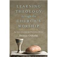 Learning Theology Through the Church's Worship by Okholm, Dennis, 9781540960016