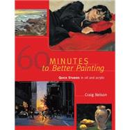 60 Minutes to Better Painting: Quick Studies in Oil and Acrylic by Nelson, Craig, 9781440340017