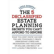 The 5 Declassified Estate Planning Secrets You Can't Afford to Ignore by Sherfey, Linda M., 9781483560021