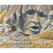 The Mountain Who Wanted to Live in a House by Haggo, Renee; Shadbolt, Maurice, 9781760360023