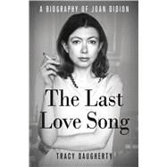 The Last Love Song A Biography of Joan Didion by Daugherty, Tracy, 9781250010025