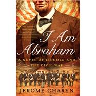 I Am Abraham: A Novel of Lincoln and the Civil War by Charyn, Jerome, 9781631490026