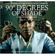 90 Degrees of Shade: 100 Years of Photography in the Caribbean by Baker, Stuart; Gilroy, Paul, 9780957260030