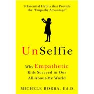UnSelfie Why Empathetic Kids Succeed in Our All-About-Me World by Borba, Michele, 9781501110030