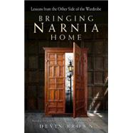 Bringing Narnia Home: Lessons from the Other Side of the Wardrobe by Brown, Devin, 9781501800030