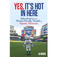 Yes, It's Hot in Here Adventures in the Weird, Woolly World of Sports Mascots by Mass, AJ, 9781623360030