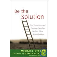 Be the Solution : How Entrepreneurs and Conscious Capitalists Can Solve All the World's Problems by Strong, Michael; Mackey, John, 9780470450031