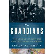 The Guardians The League of Nations and the Crisis of Empire by Pedersen, Susan, 9780199730032