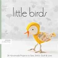 Little Birds: 26 Handmade Projects to Sew, Stitch, Quilt & Love by C&t Publishing's Design Collective, 9781607050032