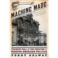 Machine Made: Tammany Hall and the Creation of Modern American Politics by Golway, Terry, 9781631490033