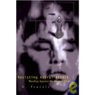 Resisting Astral Attack: Warding Against the Shadow Entities by Travels, G., 9780595240036