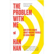 The Problem with Me And Other Essays About Making Trouble in China Today by Han, Han, 9781451660036