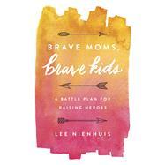 Brave Moms, Brave Kids by Nienhuis, Lee, 9780736970037