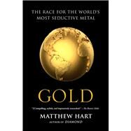Gold The Race for the World�s Most Seductive Metal by Hart, Matthew, 9781451650037