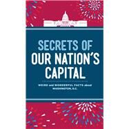 Secrets of Our Nation's Capital Weird and Wonderful Facts About Washington, DC by Schader Lee, Susan, 9781454920038