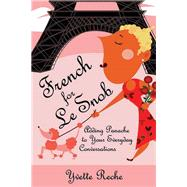French for Le Snob Adding Panache to Your Everyday Conversations by Reche, Yvette, 9781595800039
