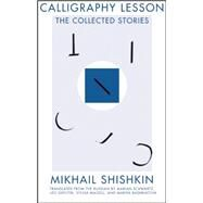 Calligraphy Lesson: The Collected Stories by Shishkin, Mikhail; Schwartz, Marian; Shtutin, Leo; Bashkatova, Mariya; Maizell, Sylvia, 9781941920039
