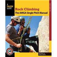 Rock Climbing: The AMGA Single Pitch Manual by Gaines, Bob; Martin, Jason D., 9780762790043