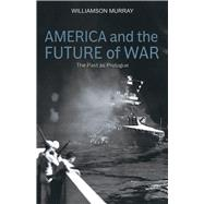 America and the Future of War by Murray, Williamson, 9780817920043