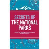 Secrets of the National Parks Weird and Wonderful Facts About America's Natural Wonders by Weintraub, Aileen, 9781454920045