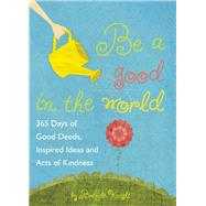 Be a Good in the World 365 Days of Good Deeds, Inspired Ideas and Acts of Kindness by Knight, Brenda, 9781632280046