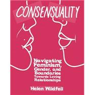 Consensuality Navigating Feminism, Gender, and Boundaries Towards Loving Relationships by Wildfell, Helen, 9781621060048