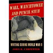 Wall, Watchtower, and Pencil Stub: Writing During World War II by Carpenter, John R., 9781631580048