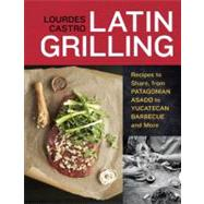 Latin Grilling : Recipes to Share, from Patagonian Asado to Yucatecan Barbecue and More by Castro, Lourdes; Donne, Tara, 9781607740049
