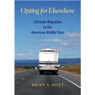 Opting for Elsewhere: Lifestyle Migration in the American Middle Class by Hoey, Brian A., 9780826520050