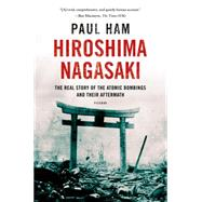 Hiroshima Nagasaki The Real Story of the Atomic Bombings and Their Aftermath by Ham, Paul, 9781250070050