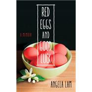 Red Eggs and Good Luck: A Chinese American Memoir About Faith, Family, and Forgiveness by Lam, Angela, 9781631520051