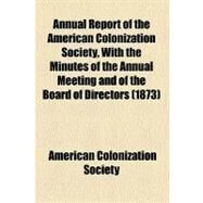 Annual Report of the American Colonization Society, With the Minutes of the Annual Meeting and of the Board of Directors by American Colonization Society, 9781153570053